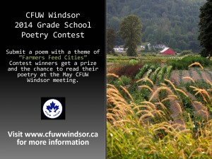 "CFUW Windsor holds an annual poetry contest for English and French primary school students in Windsor and Essex County. The poetry contest is the brain child of member Rosine Mailloux. Rosine is a retired teacher and a poetry lover. Poems are judged by a rotating panel of CFUW members and friends of CFUW. The theme for the 2014 poetry contest is ""Farmers Feed Cities"" in celebration of the UN's International Year of the Family Farmer which is intended to emphasize how family farmers have a strong impact on food security, poverty, gender equality, opportunities for youth, and many other factors that could help improve the world as a whole.. CFUW Windsor chose this theme to raise awareness of the impact that farming has on the residents of Windsor and Essex County. All submissions are due by Friday April 4th. Submissions can be made in a Word document format to cfuwwindsor@yahoo.ca. Please reference the phrase Poetry Contest in the subject line. Each winner is invited to receive their award and present their poem at the May 7th meeting of CFUW Windsor. This year's winner's prizes will be awarded as follows. First Place – $75 Second Place – $50 Third Place – $25"
