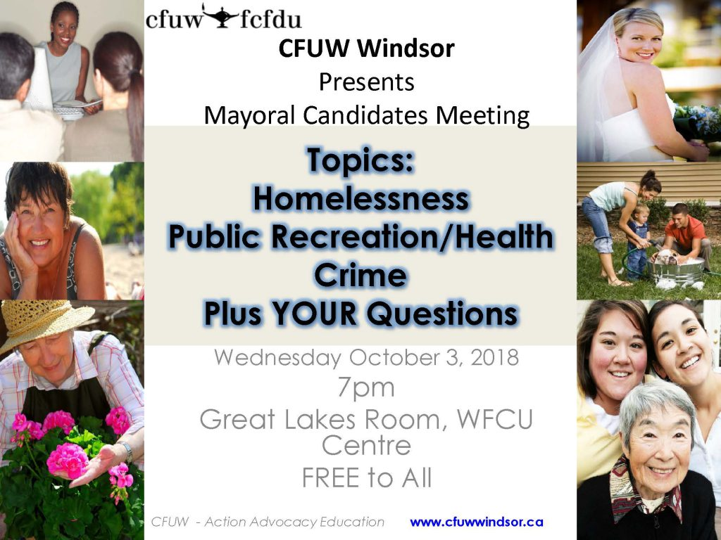 FOR IMMEDIATE RELEASE SEPTEMBER 18, 2018 CFUW Windsor Hosts Municipal Mayoral Debate Windsor, ON. - The Windsor Chapter of the Canadian Federation of University Women (CFUW) will host a Mayoral Debate at 7 pm on Wednesday, October 3rd, 2018 in the Great Lakes Room at the WFCU Centre in advance of the October 22nd Municipal Elections. The debate will feature each of the candidates: Drew Dilkens, Frank Dyck, Tom Hensel, Ernie Lamont, and Matt Marchand. CFUW is a voluntary, non-profit, self-funded, non-partisan, non-governmental organization of close to 10,000 graduate women, students and Associate Members in 112 Clubs in Canada who advocate for equality for women and girls. CFUW seeks to improve access to education for women, for peace, justice, human rights and to support programs that improve the environment. CFUW has special consultative status with the United Nations. CFUW serves on the Sectoral Committee on Education of the Canadian Sub-Commission to UNESCO. CFUW is the largest affiliate of the 79 member International Federation of University Women (IFUW) see www.ifuw.org. For more information about CFUW visit www.cfuw.org. See www.cfuwwindsor.ca for more information about the Windsor Chapter of CFUW.