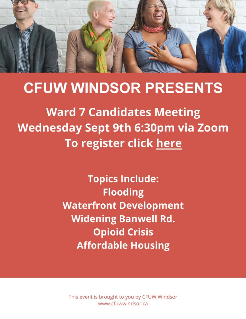 CFUW WINDSOR PRESENTS Ward 7 Candidates Meeting Wednesday Sept 9th 6:30pm via Zoom To register click here Topics Include: Flooding Waterfront Development Widening Banwell Rd. Opioid Crisis Affordable Housing This event is brought to you by CFUW Windsor www.cfuwwindsor.ca